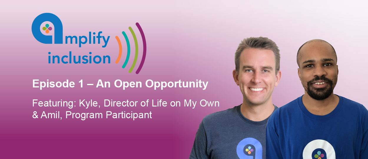 "Episode 1 ""An Open Opportunity"" features a conversation with Life on My Own participant Amil and Program Director Kyle Gaughan."